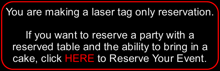 You are making a laser tag only reservation. If you want to reserve a party with a reserved table and/or the ability to bring in cake, click HERE to Reserve Your Event.